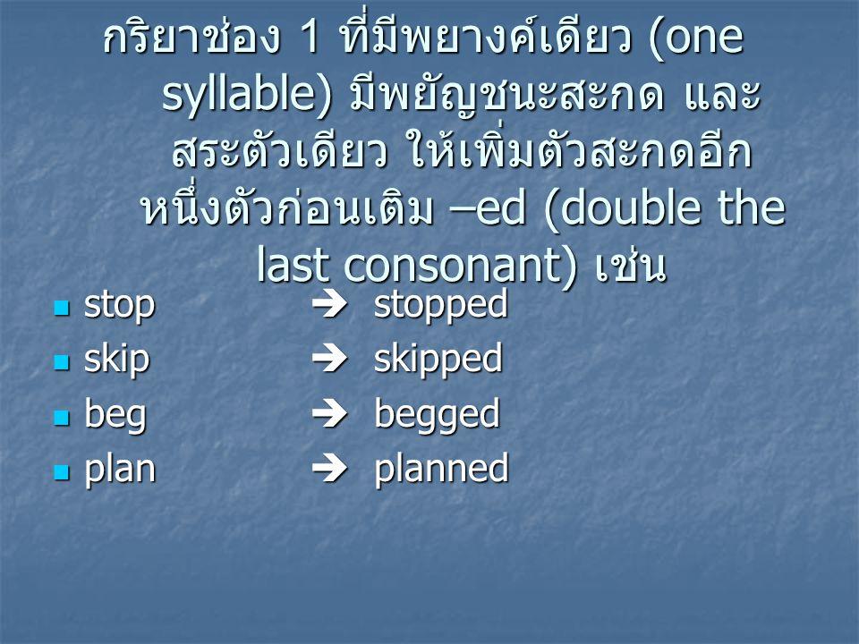 กริยาช่อง 1 ที่มีพยางค์เดียว (one syllable) มีพยัญชนะสะกด และ สระตัวเดียว ให้เพิ่มตัวสะกดอีก หนึ่งตัวก่อนเติม –ed (double the last consonant) เช่น sto