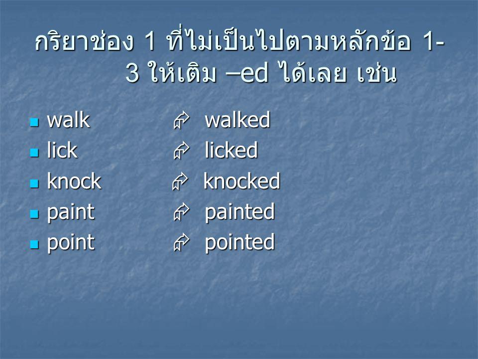 กริยาช่อง 1 ที่ไม่เป็นไปตามหลักข้อ 1- 3 ให้เติม –ed ได้เลย เช่น walk  walked walk  walked lick  licked lick  licked knock  knocked knock  knocke