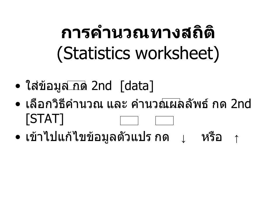 การคำนวณทางสถิติ (Statistics worksheet) ใส่ข้อมูล กด 2nd [data] เลือกวิธีคำนวณ และ คำนวณผลลัพธ์ กด 2nd [STAT] เข้าไปแก้ไขข้อมูลตัวแปร กด ↓ หรือ ↑