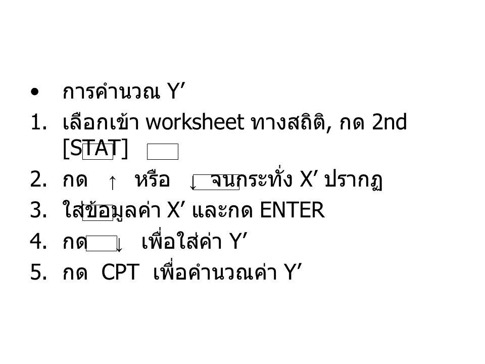 การคำนวณ Y' 1. เลือกเข้า worksheet ทางสถิติ, กด 2nd [STAT] 2. กด ↑ หรือ ↓ จนกระทั่ง X' ปรากฏ 3. ใส่ข้อมูลค่า X' และกด ENTER 4. กด ↓ เพื่อใส่ค่า Y' 5.