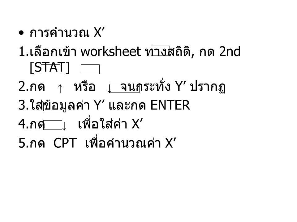 การคำนวณ X' 1. เลือกเข้า worksheet ทางสถิติ, กด 2nd [STAT] 2. กด ↑ หรือ ↓ จนกระทั่ง Y' ปรากฏ 3. ใส่ข้อมูลค่า Y' และกด ENTER 4. กด ↓ เพื่อใส่ค่า X' 5.