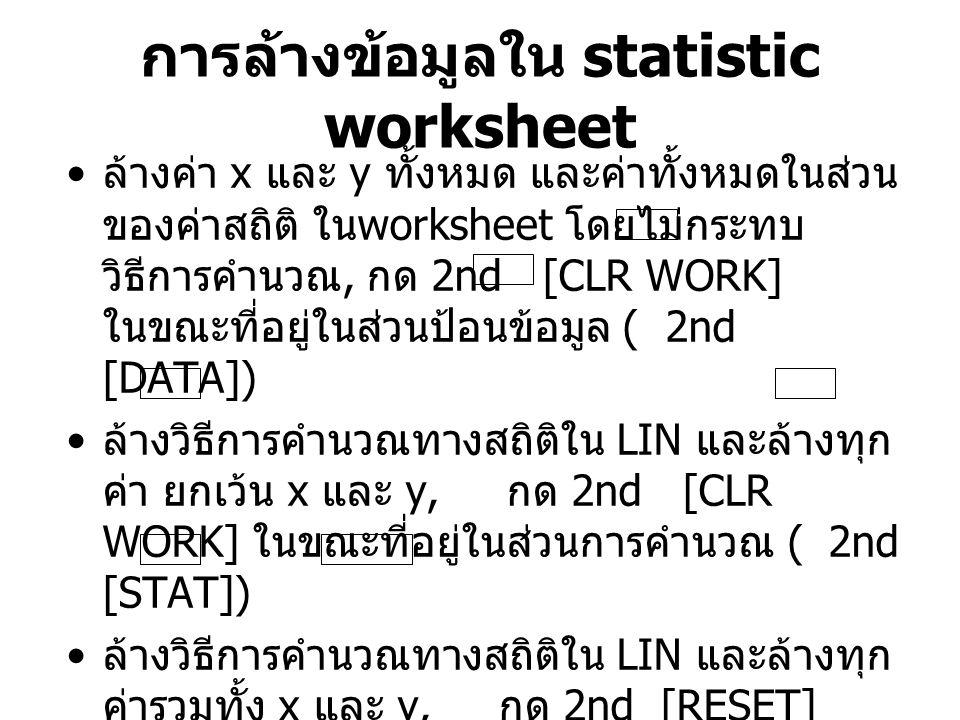 การล้างข้อมูลใน statistic worksheet ล้างค่า x และ y ทั้งหมด และค่าทั้งหมดในส่วน ของค่าสถิติ ใน worksheet โดยไม่กระทบ วิธีการคำนวณ, กด 2nd [CLR WORK] ใ