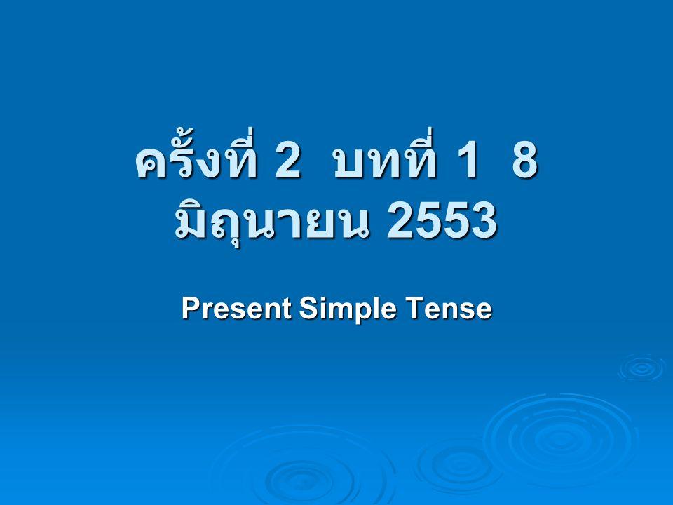 ครั้งที่ 2 บทที่ 1 8 มิถุนายน 2553 Present Simple Tense