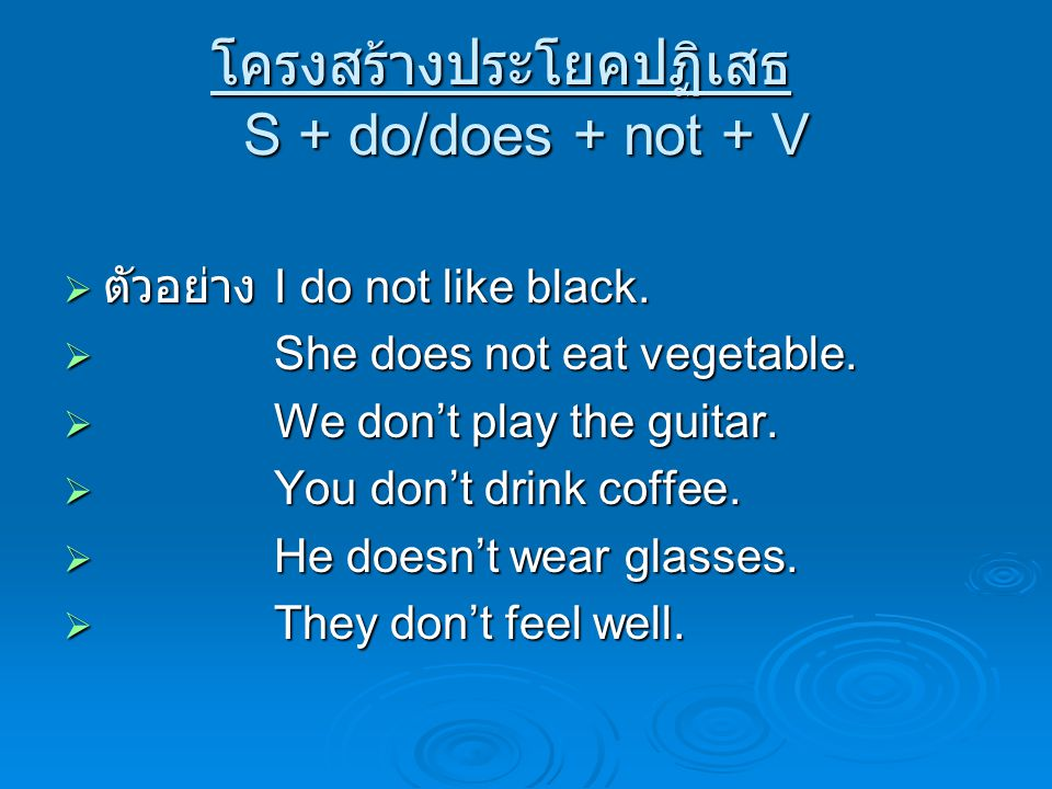 โครงสร้างประโยคปฏิเสธ S + do/does + not + V  ตัวอย่าง I do not like black.  She does not eat vegetable.  We don't play the guitar.  You don't drin