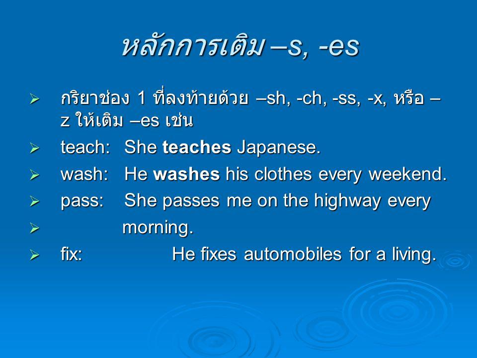 หลักการเติม –s, -es  กริยาช่อง 1 ที่ลงท้ายด้วย –sh, -ch, -ss, -x, หรือ – z ให้เติม –es เช่น  teach: She teaches Japanese.  wash:He washes his cloth