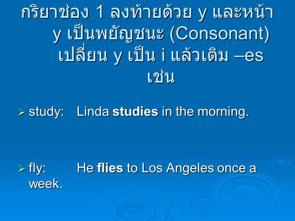 กริยาช่อง 1 ลงท้ายด้วย y และหน้า y เป็นพยัญชนะ (Consonant) เปลี่ยน y เป็น i แล้วเติม –es เช่น  study:Linda studies in the morning.  fly:He flies to