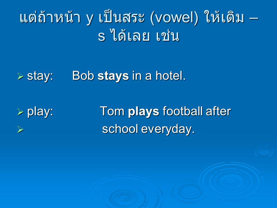 แต่ถ้าหน้า y เป็นสระ (vowel) ให้เติม – s ได้เลย เช่น  stay:Bob stays in a hotel.  play:Tom plays football after  school everyday.