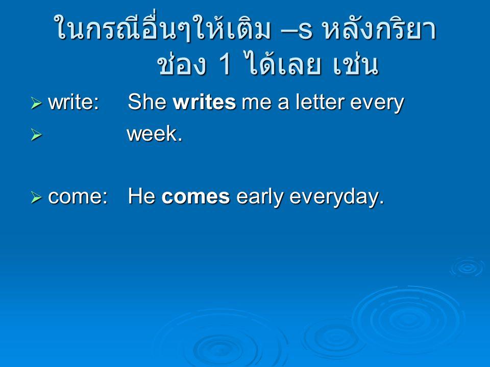 ในกรณีอื่นๆให้เติม –s หลังกริยา ช่อง 1 ได้เลย เช่น  write:She writes me a letter every  week.  come:He comes early everyday.