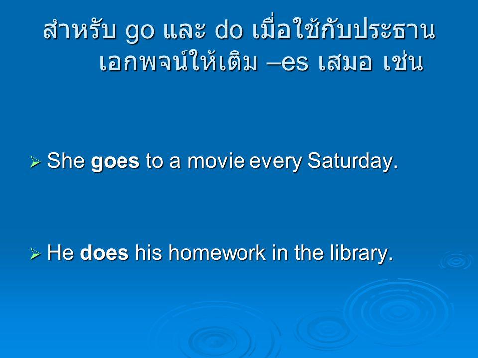 สำหรับ go และ do เมื่อใช้กับประธาน เอกพจน์ให้เติม –es เสมอ เช่น  She goes to a movie every Saturday.  He does his homework in the library.