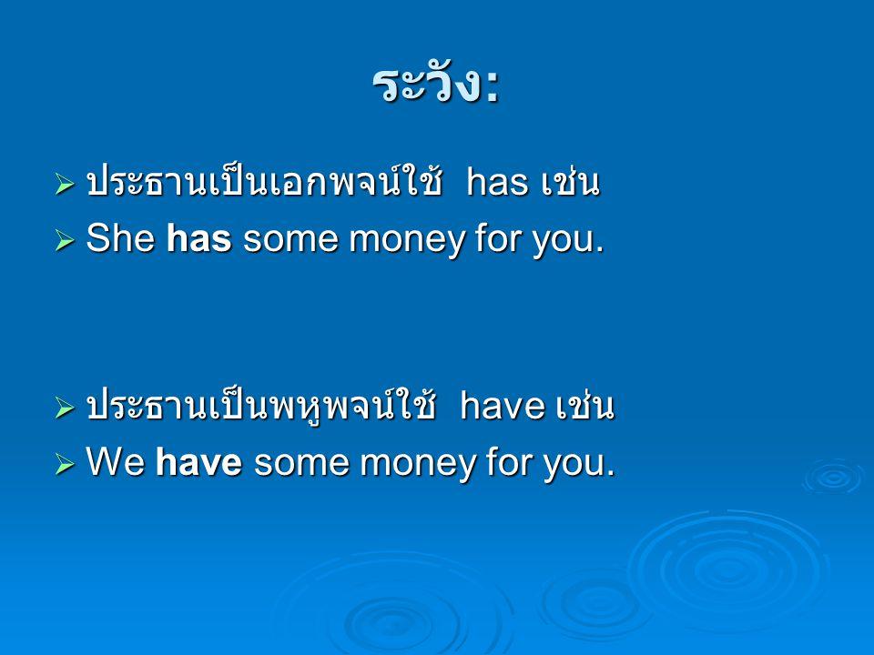 ระวัง :  ประธานเป็นเอกพจน์ใช้ has เช่น  She has some money for you.  ประธานเป็นพหูพจน์ใช้ have เช่น  We have some money for you.