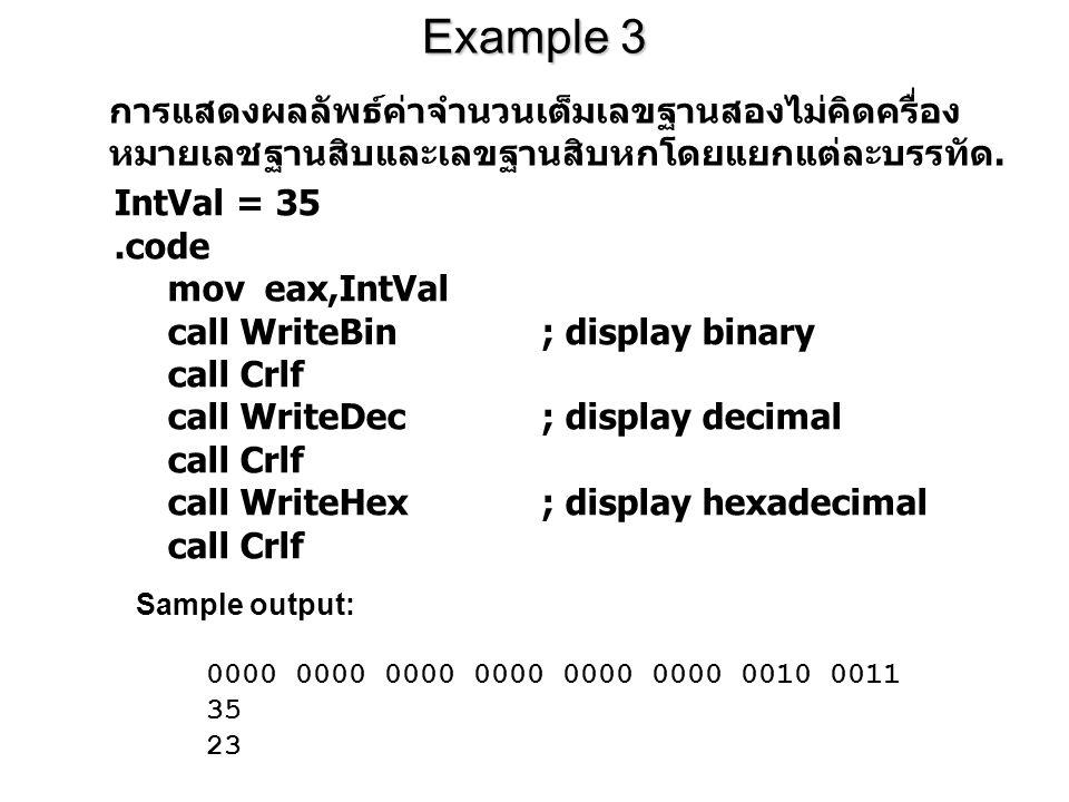 Example 3 IntVal = 35.code mov eax,IntVal call WriteBin; display binary call Crlf call WriteDec; display decimal call Crlf call WriteHex; display hexadecimal call Crlf การแสดงผลลัพธ์ค่าจำนวนเต็มเลขฐานสองไม่คิดครื่อง หมายเลชฐานสิบและเลขฐานสิบหกโดยแยกแต่ละบรรทัด.