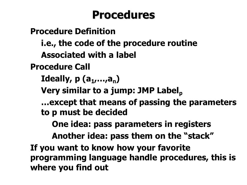 Procedures Procedure Definition i.e., the code of the procedure routine Associated with a label Procedure Call Ideally, p (a 1,…,a n ) Very similar to