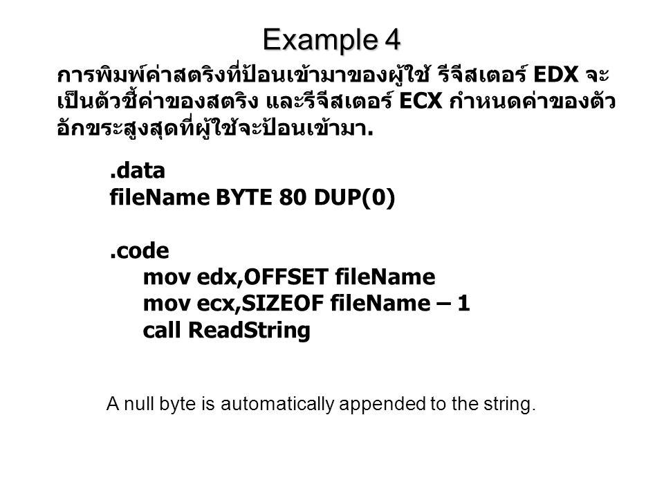 Example 4.data fileName BYTE 80 DUP(0).code mov edx,OFFSET fileName mov ecx,SIZEOF fileName – 1 call ReadString การพิมพ์ค่าสตริงที่ป้อนเข้ามาของผู้ใช้ รีจีสเตอร์ EDX จะ เป็นตัวชี้ค่าของสตริง และรีจีสเตอร์ ECX กำหนดค่าของตัว อักขระสูงสุดที่ผู้ใช้จะป้อนเข้ามา.