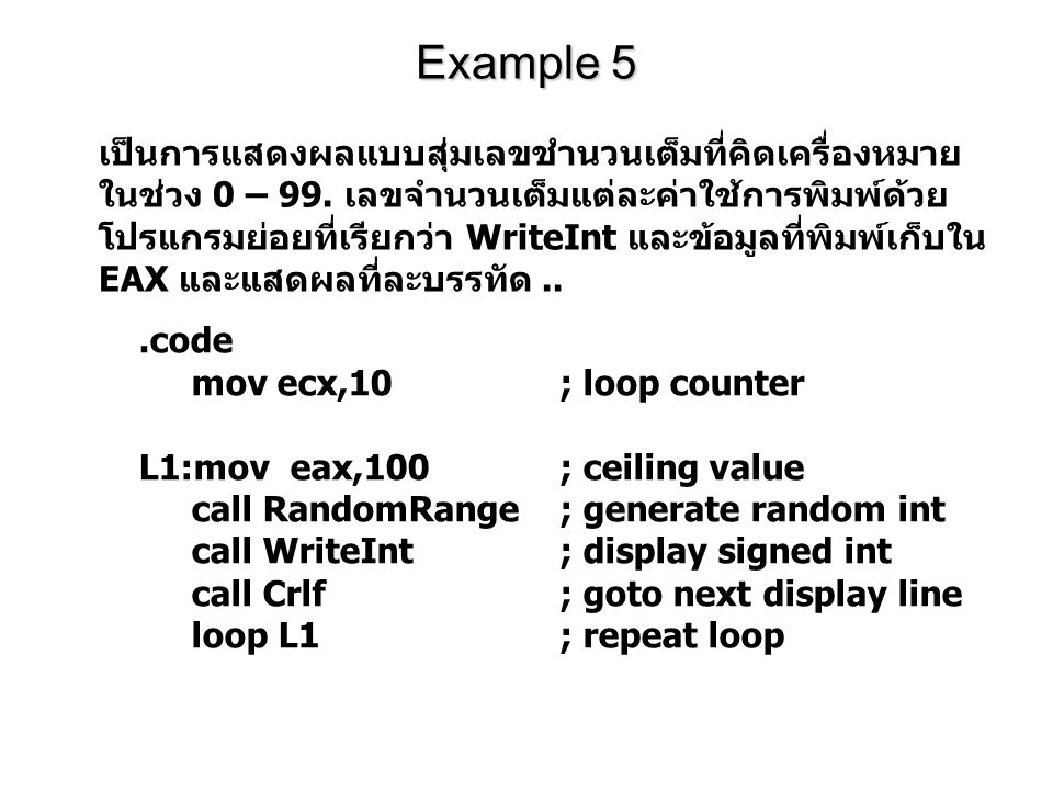 Example 5.code mov ecx,10; loop counter L1:mov eax,100; ceiling value call RandomRange; generate random int call WriteInt; display signed int call Crl