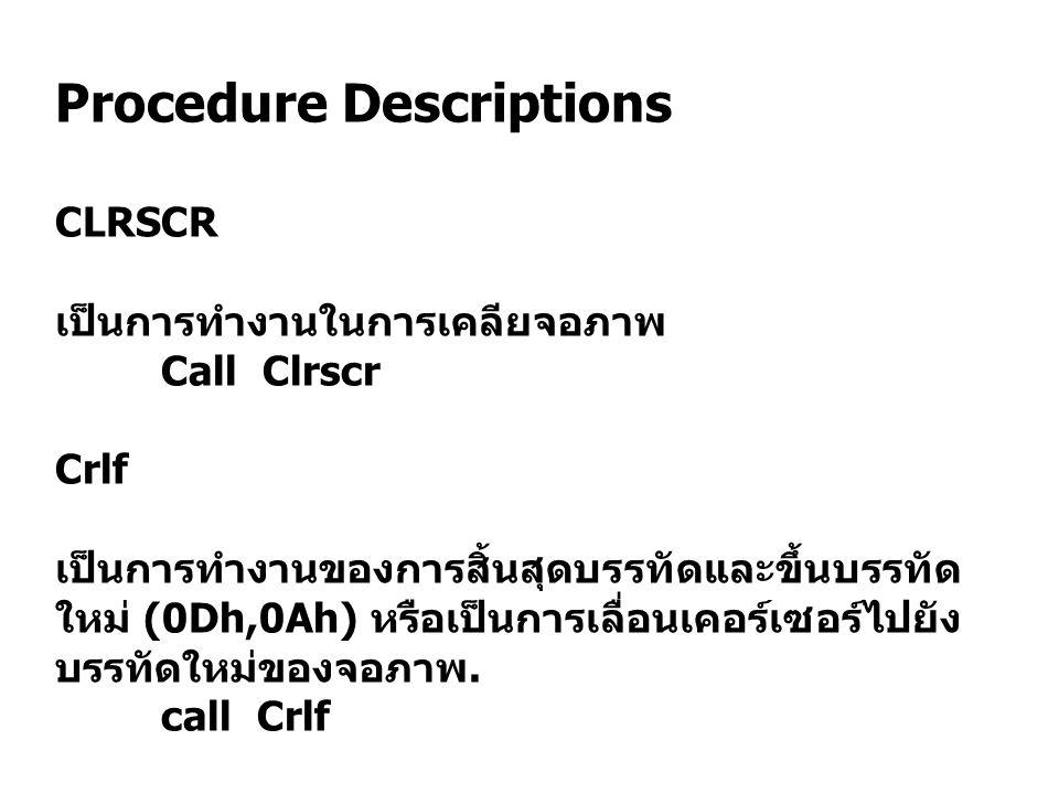 Procedure Descriptions CLRSCR เป็นการทำงานในการเคลียจอภาพ Call Clrscr Crlf เป็นการทำงานของการสิ้นสุดบรรทัดและขึ้นบรรทัด ใหม่ (0Dh,0Ah) หรือเป็นการเลื่อนเคอร์เซอร์ไปยัง บรรทัดใหม่ของจอภาพ.