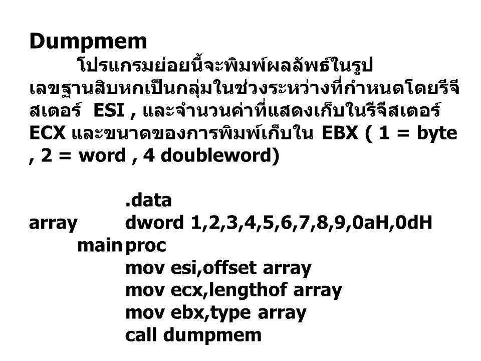 Dumpmem โปรแกรมย่อยนี้จะพิมพ์ผลลัพธ์ในรูป เลขฐานสิบหกเป็นกลุ่มในช่วงระหว่างที่กำหนดโดยรีจี สเตอร์ ESI, และจำนวนค่าที่แสดงเก็บในรีจีสเตอร์ ECX และขนาดของการพิมพ์เก็บใน EBX ( 1 = byte, 2 = word, 4 doubleword).data arraydword 1,2,3,4,5,6,7,8,9,0aH,0dH mainproc mov esi,offset array mov ecx,lengthof array mov ebx,type array call dumpmem