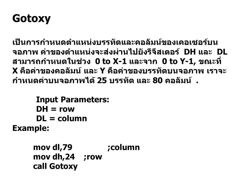 Gotoxy เป็นการกำหนดตำแหน่งบรรทัดและคอลัมน์ของเคอเซอร์บน จอภาพ ค่าของตำแหน่งจะส่งผ่านไปยังรีจีสเตอร์ DH และ DL สามารถกำหนดในช่วง 0 to X-1 และจาก 0 to Y-1, ขณะที่ X คือค่าของคอลัมน์ และ Y คือค่าของบรรทัดบนจอภาพ เราจะ กำหนดค่าบนจอภาพได้ 25 บรรทัด และ 80 คอลัมน์.
