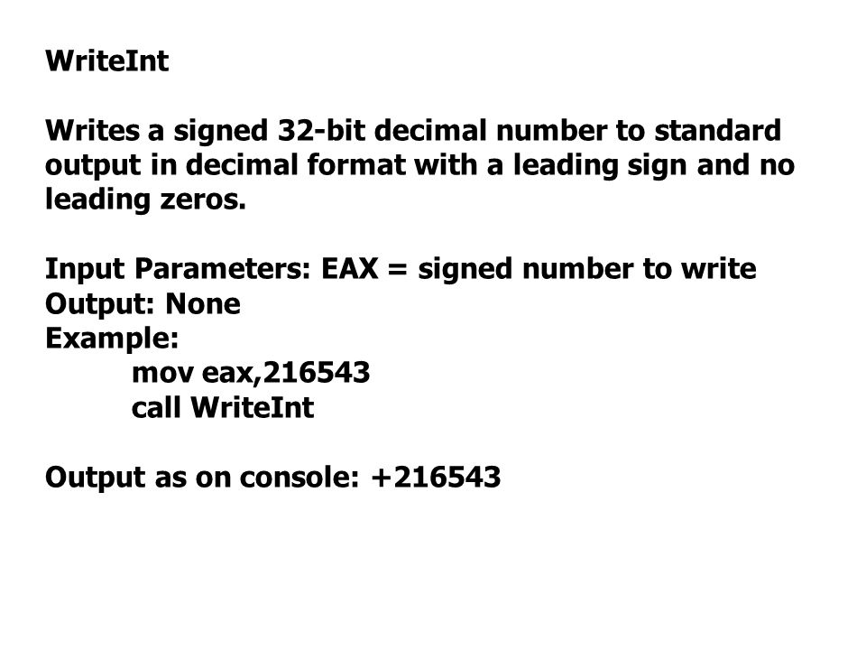 WriteInt Writes a signed 32-bit decimal number to standard output in decimal format with a leading sign and no leading zeros. Input Parameters: EAX =