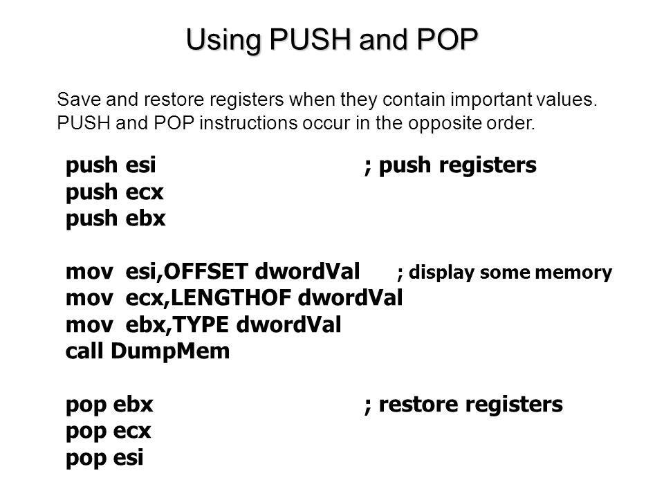 Using PUSH and POP push esi; push registers push ecx push ebx mov esi,OFFSET dwordVal ; display some memory mov ecx,LENGTHOF dwordVal mov ebx,TYPE dwordVal call DumpMem pop ebx; restore registers pop ecx pop esi Save and restore registers when they contain important values.