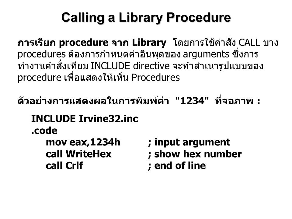 INCLUDE Irvine32.inc ; เป็นการประกาศในการใช้ Library.code; เป็นคำสั่งเทียมที่บอกค่าของ Code segment mov eax,1234h ; input argument call WriteHex ; show hex number call Crlf ; end of line การทำงานในโปรแกรมจะมีการเชื่อมเข้ากับ Irvine32.lib โดยใช้คำสั่งในการจาก linker ที่อยู่ ภายใต้ batch file ขื่อ make32.bat.