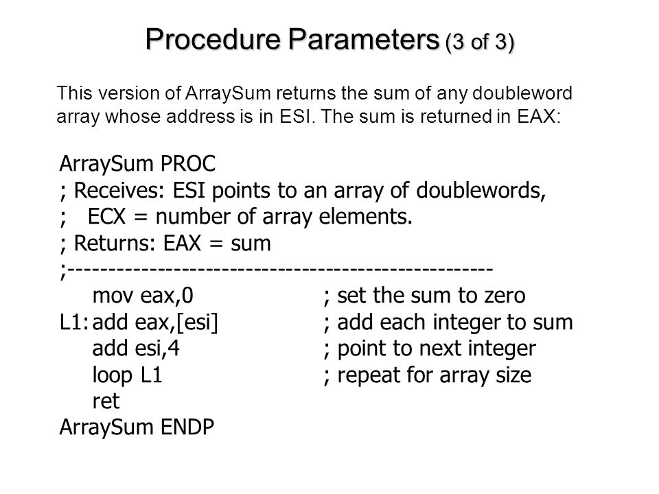 Procedure Parameters (3 of 3) ArraySum PROC ; Receives: ESI points to an array of doublewords, ; ECX = number of array elements. ; Returns: EAX = sum