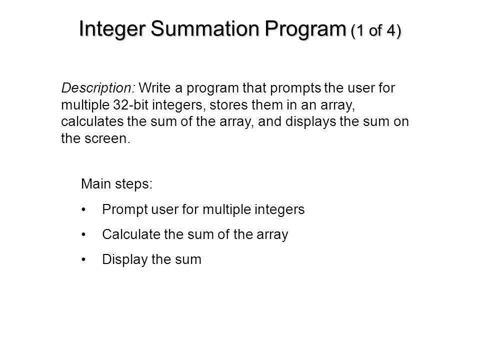 Integer Summation Program (1 of 4) Main steps: Prompt user for multiple integers Calculate the sum of the array Display the sum Description: Write a p