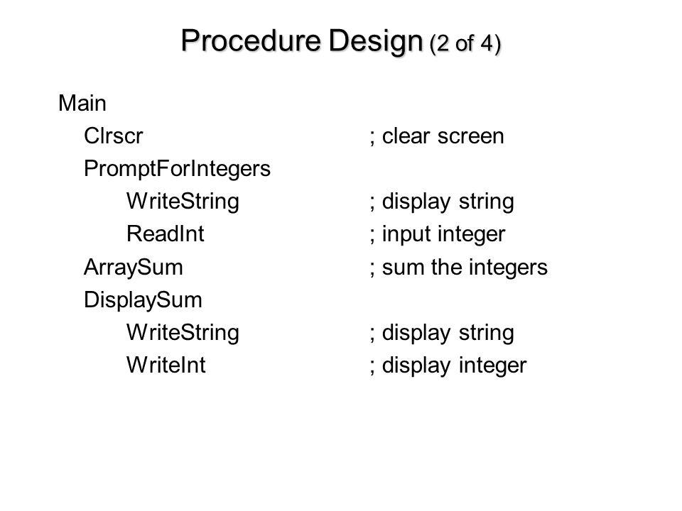 Procedure Design (2 of 4) Main Clrscr; clear screen PromptForIntegers WriteString; display string ReadInt ; input integer ArraySum ; sum the integers DisplaySum WriteString; display string WriteInt; display integer