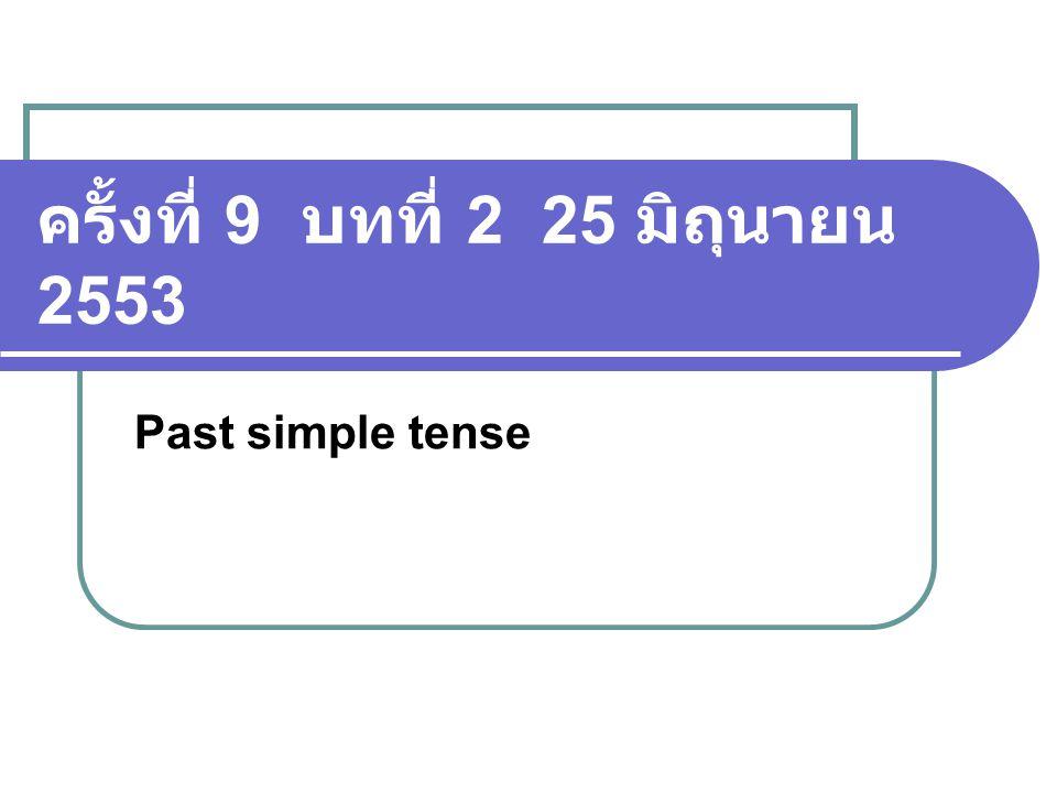 ครั้งที่ 9 บทที่ 2 25 มิถุนายน 2553 Past simple tense