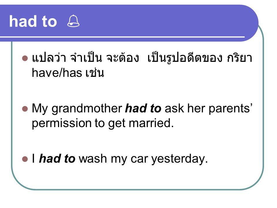 had to  แปลว่า จำเป็น จะต้อง เป็นรูปอดีตของ กริยา have/has เช่น My grandmother had to ask her parents' permission to get married. I had to wash my ca