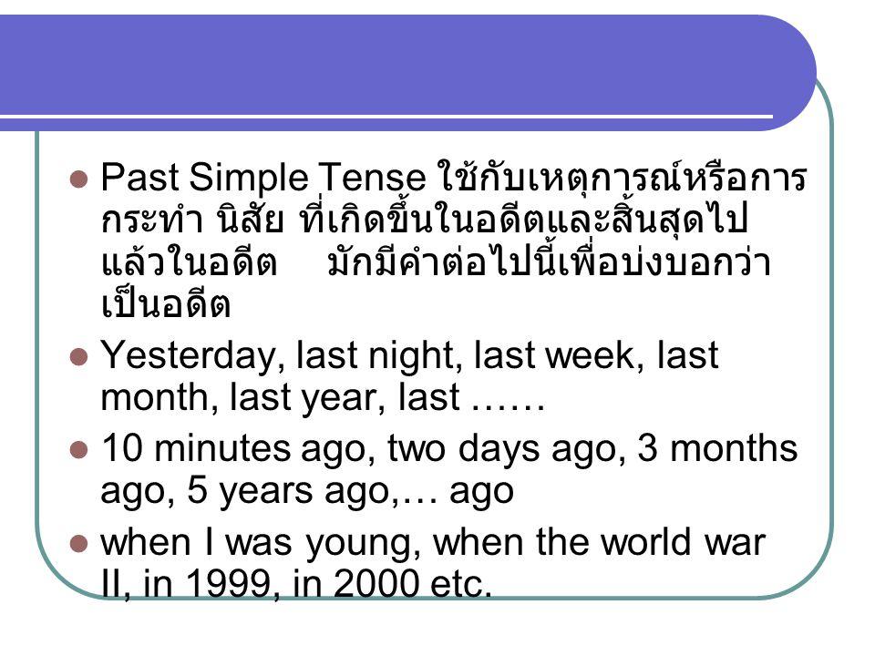 Past Simple Tense ใช้กับเหตุการณ์หรือการ กระทำ นิสัย ที่เกิดขึ้นในอดีตและสิ้นสุดไป แล้วในอดีต มักมีคำต่อไปนี้เพื่อบ่งบอกว่า เป็นอดีต Yesterday, last night, last week, last month, last year, last …… 10 minutes ago, two days ago, 3 months ago, 5 years ago,… ago when I was young, when the world war II, in 1999, in 2000 etc.