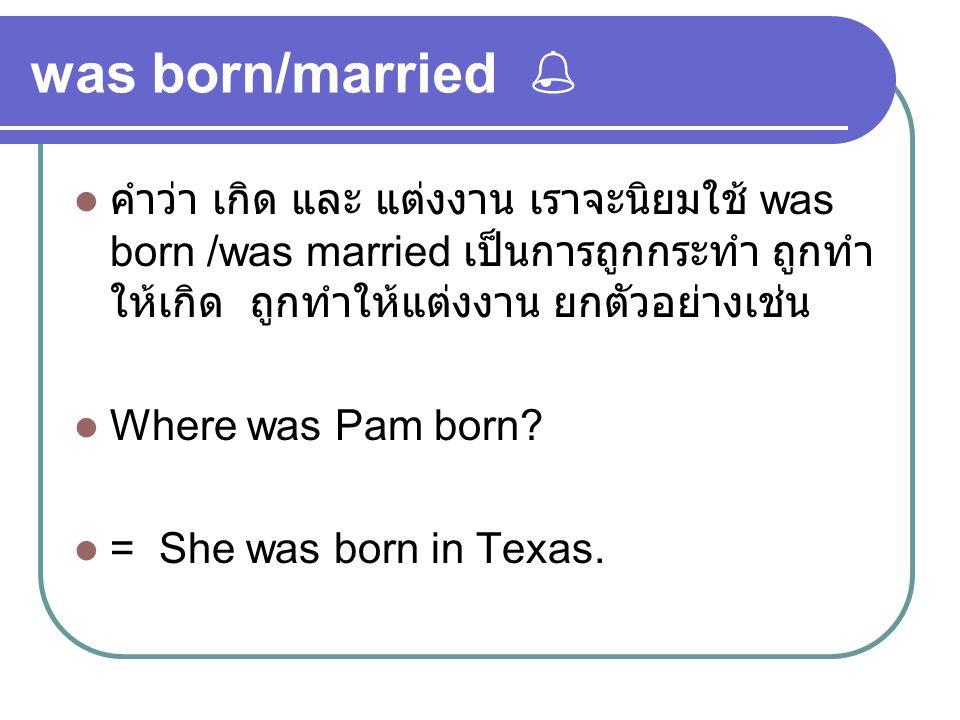was born/married  คำว่า เกิด และ แต่งงาน เราจะนิยมใช้ was born /was married เป็นการถูกกระทำ ถูกทำ ให้เกิด ถูกทำให้แต่งงาน ยกตัวอย่างเช่น Where was Pa