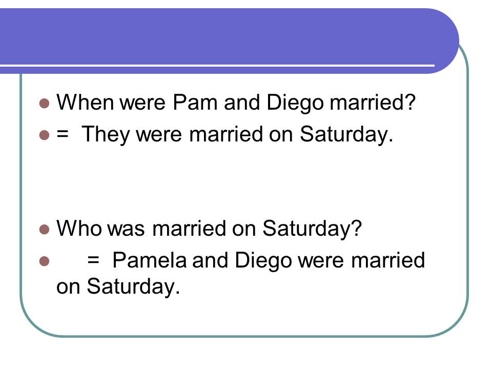 When were Pam and Diego married? = They were married on Saturday. Who was married on Saturday? = Pamela and Diego were married on Saturday.