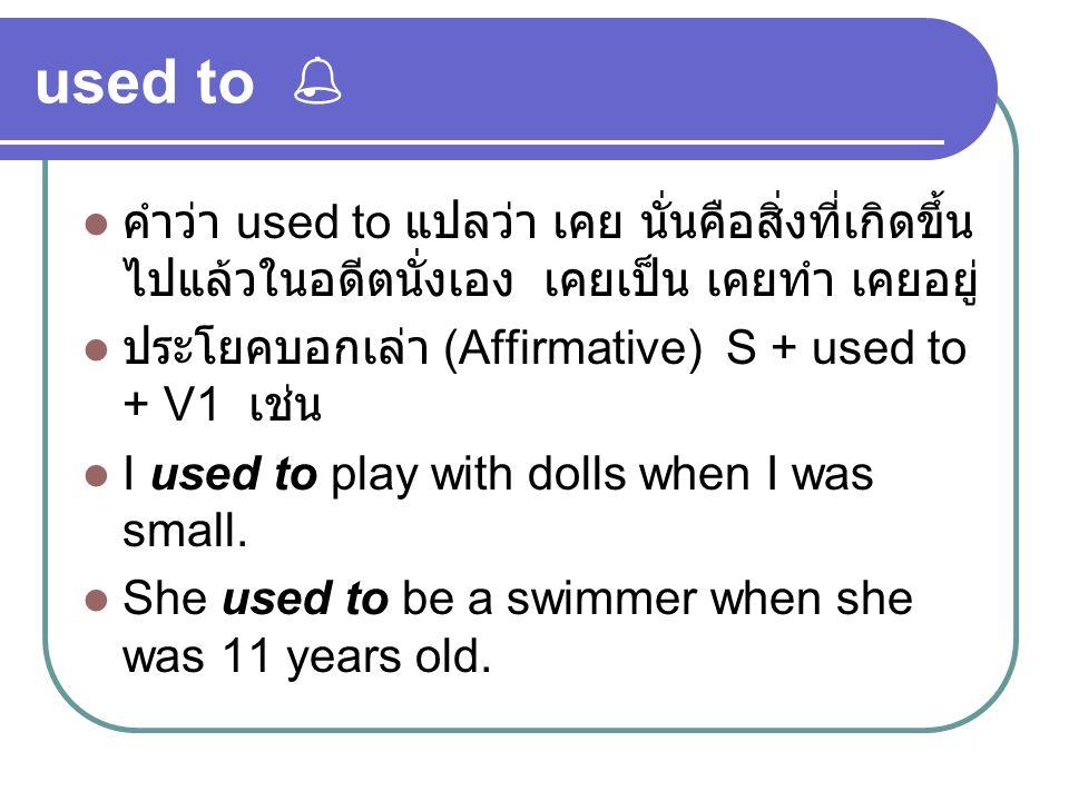 used to  คำว่า used to แปลว่า เคย นั่นคือสิ่งที่เกิดขึ้น ไปแล้วในอดีตนั่งเอง เคยเป็น เคยทำ เคยอยู่ ประโยคบอกเล่า (Affirmative) S + used to + V1 เช่น I used to play with dolls when I was small.
