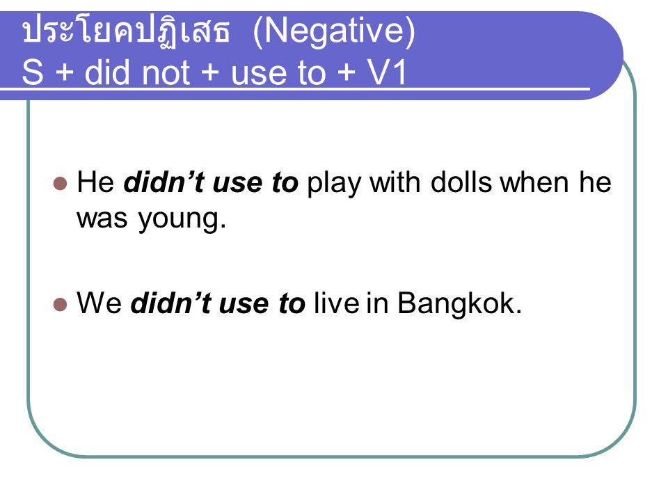 ประโยคปฏิเสธ (Negative) S + did not + use to + V1 He didn't use to play with dolls when he was young. We didn't use to live in Bangkok.
