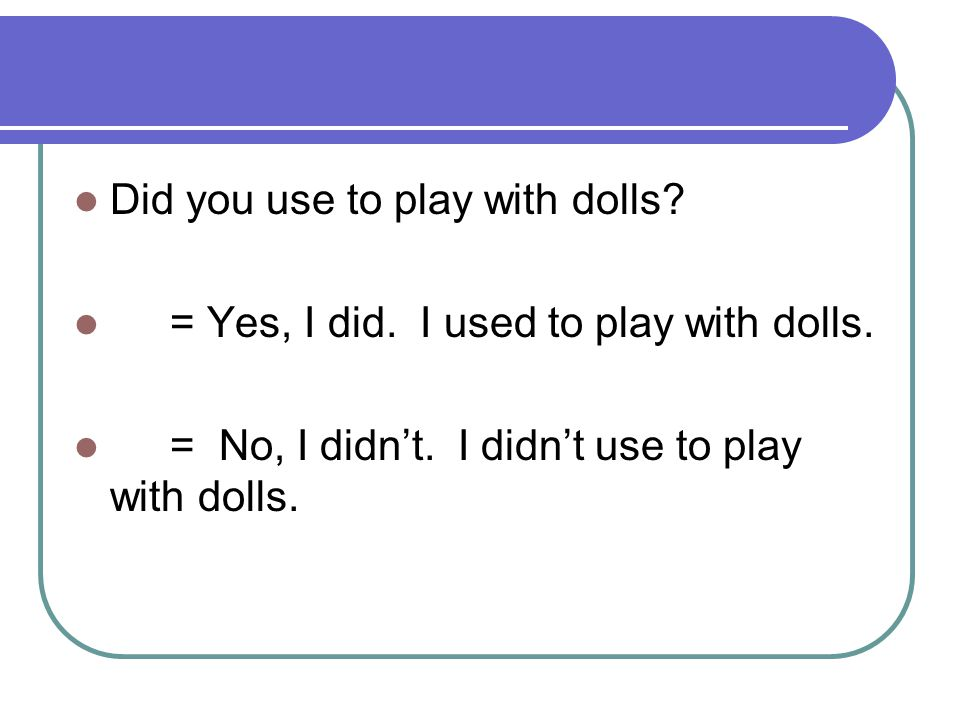 Did you use to play with dolls? = Yes, I did. I used to play with dolls. = No, I didn't. I didn't use to play with dolls.