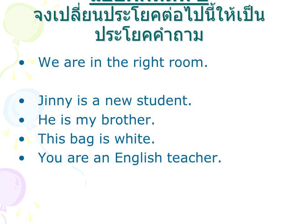 แบบฝึกหัดที่ 2 จงเปลี่ยนประโยคต่อไปนี้ให้เป็น ประโยคคำถาม We are in the right room. Jinny is a new student. He is my brother. This bag is white. You a