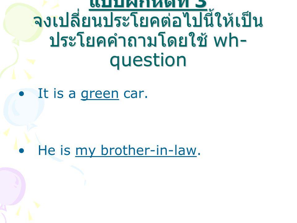 แบบฝึกหัดที่ 3 จงเปลี่ยนประโยคต่อไปนี้ให้เป็น ประโยคคำถามโดยใช้ wh- question It is a green car. He is my brother-in-law.