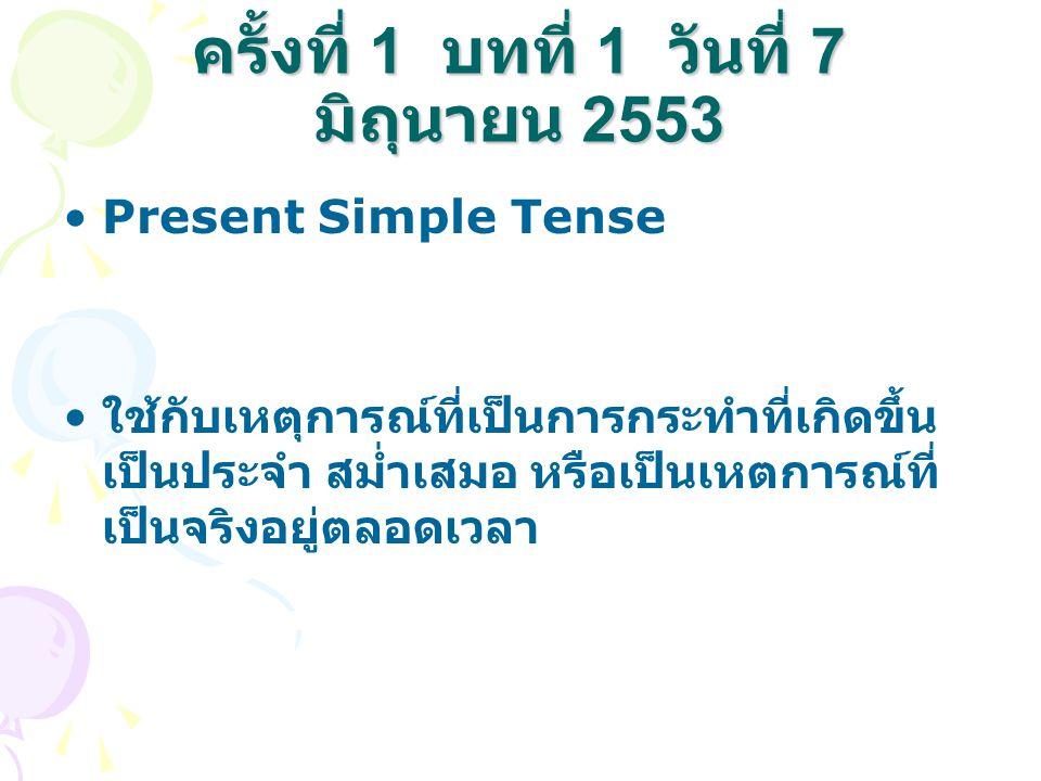 ครั้งที่ 1 บทที่ 1 วันที่ 7 มิถุนายน 2553 Present Simple Tense ใช้กับเหตุการณ์ที่เป็นการกระทำที่เกิดขึ้น เป็นประจำ สม่ำเสมอ หรือเป็นเหตการณ์ที่ เป็นจร