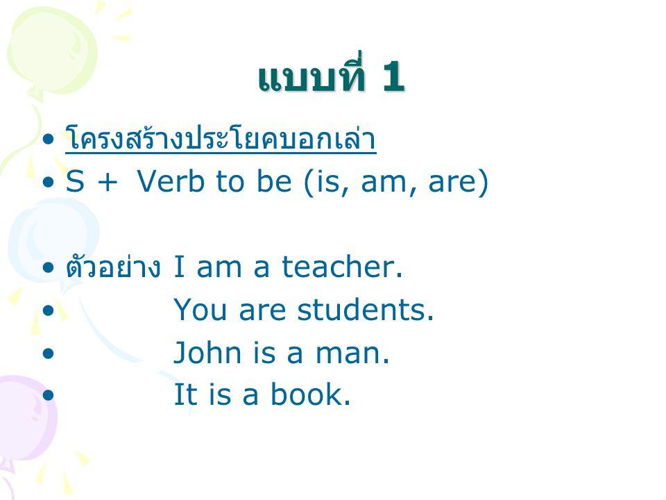แบบที่ 1 โครงสร้างประโยคบอกเล่า S + Verb to be (is, am, are) ตัวอย่าง I am a teacher. You are students. John is a man. It is a book.