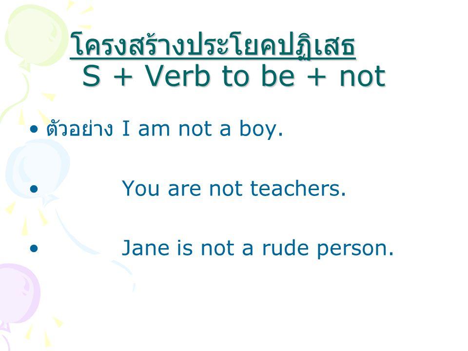 โครงสร้างประโยคปฏิเสธ S + Verb to be + not ตัวอย่าง I am not a boy. You are not teachers. Jane is not a rude person.