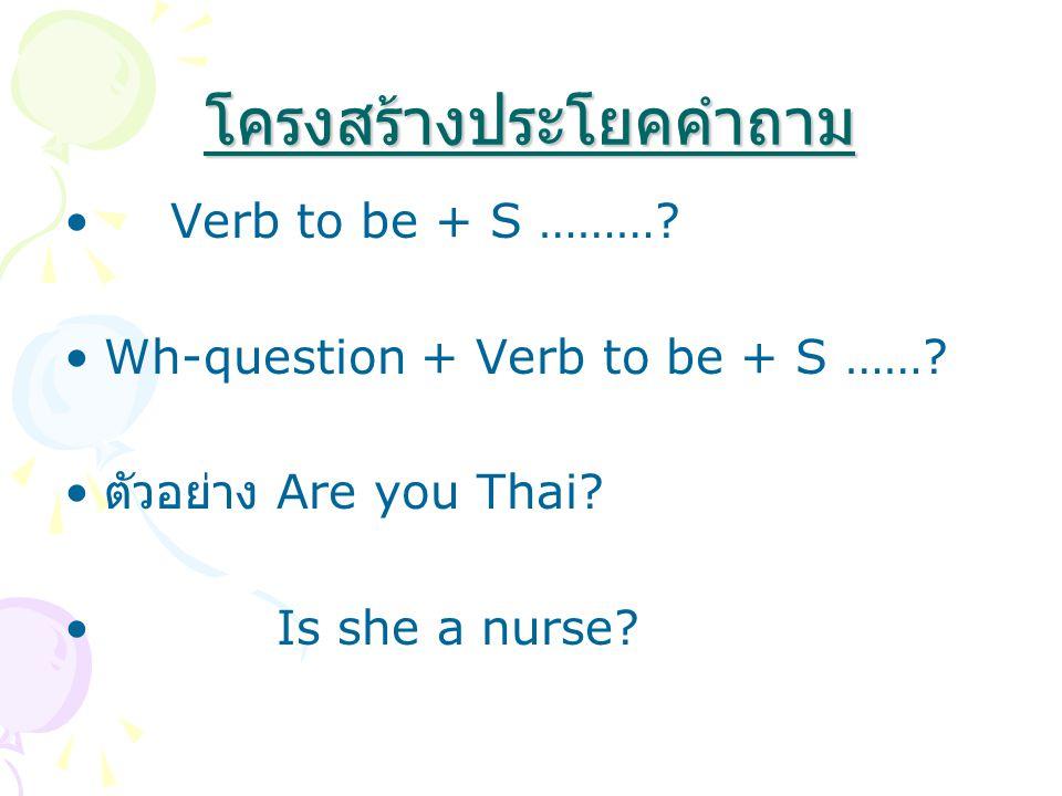 โครงสร้างประโยคคำถาม Verb to be + S ………? Wh-question + Verb to be + S ……? ตัวอย่าง Are you Thai? Is she a nurse?