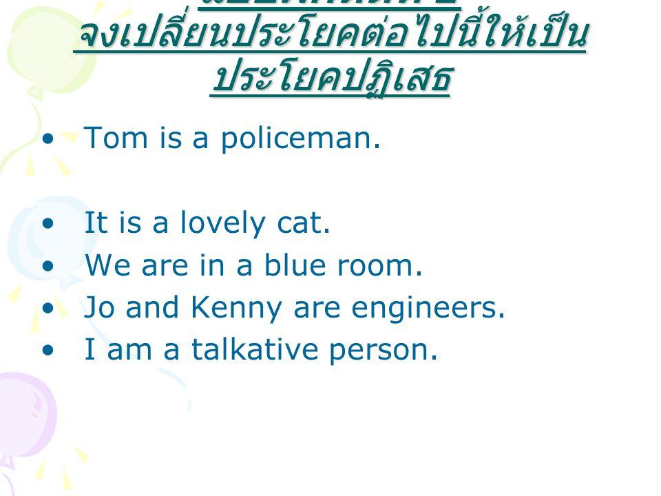 แบบฝึกหัดที่ 1 จงเปลี่ยนประโยคต่อไปนี้ให้เป็น ประโยคปฏิเสธ Tom is a policeman. It is a lovely cat. We are in a blue room. Jo and Kenny are engineers.