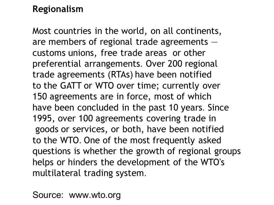 Regionalism Most countries in the world, on all continents, are members of regional trade agreements — customs unions, free trade areas or other preferential arrangements.