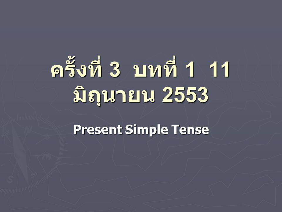 ครั้งที่ 3 บทที่ 1 11 มิถุนายน 2553 Present Simple Tense