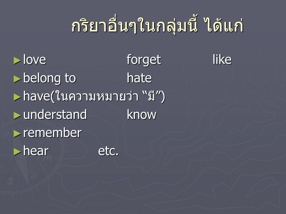 กริยาอื่นๆในกลุ่มนี้ ได้แก่ ► loveforgetlike ► belong tohate ► have( ในความหมายว่า มี ) ► understandknow ► remember ► hear etc.