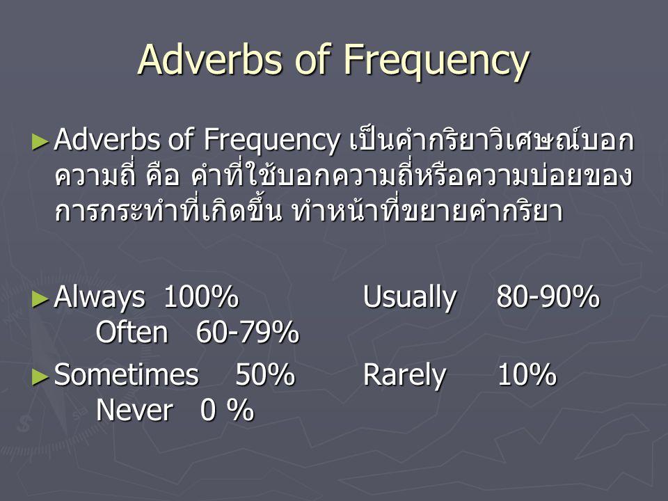 Adverbs of Frequency ► Adverbs of Frequency เป็นคำกริยาวิเศษณ์บอก ความถี่ คือ คำที่ใช้บอกความถี่หรือความบ่อยของ การกระทำที่เกิดขึ้น ทำหน้าที่ขยายคำกริยา ► Always100%Usually80-90% Often 60-79% ► Sometimes 50%Rarely 10% Never 0 %