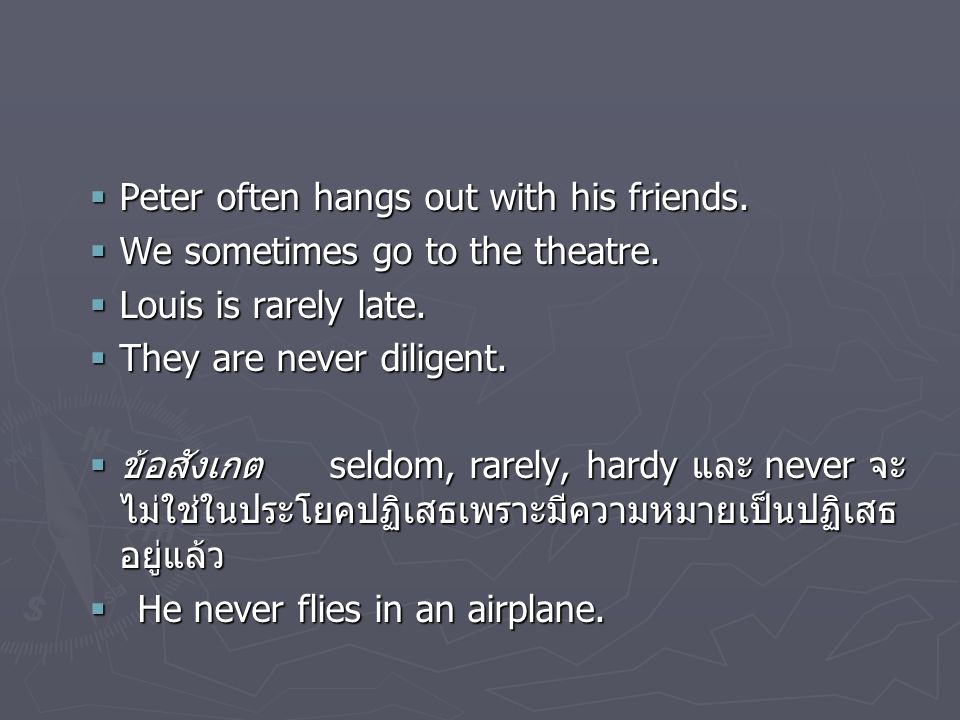  Peter often hangs out with his friends.  We sometimes go to the theatre.  Louis is rarely late.  They are never diligent.  ข้อสังเกต seldom, rar