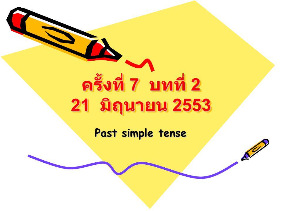 ครั้งที่ 7 บทที่ 2 21 มิถุนายน 2553 Past simple tense
