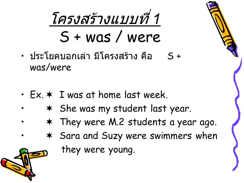 โครงสร้างแบบที่ 1 S + was / were ประโยคบอกเล่า มีโครงสร้าง คือ S + was/were Ex.  I was at home last week.  She was my student last year.  They were