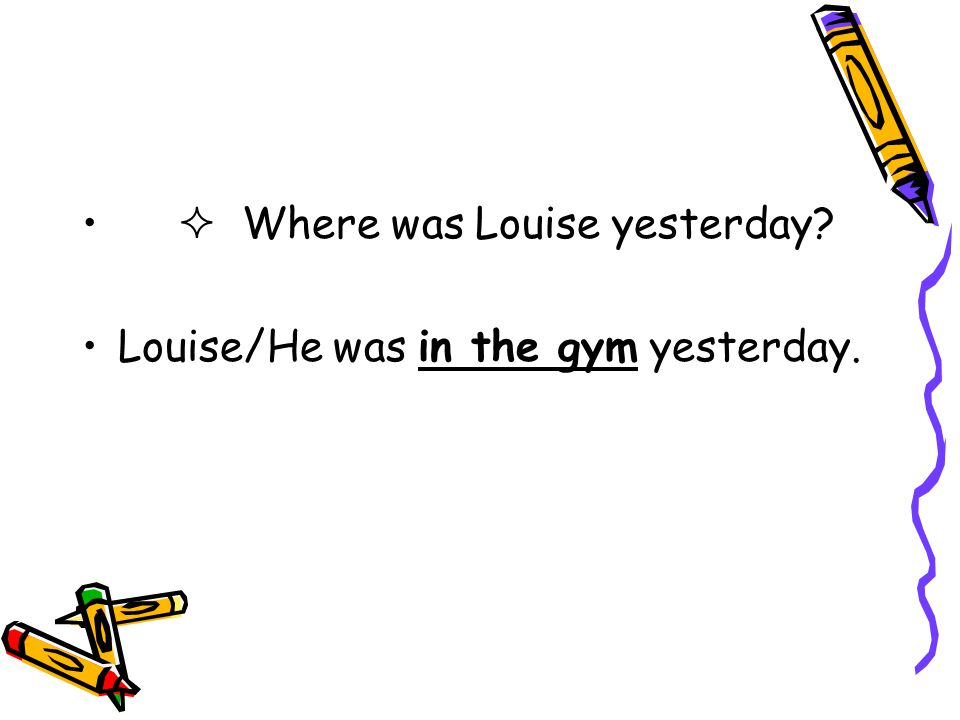  Where was Louise yesterday? Louise/He was in the gym yesterday.